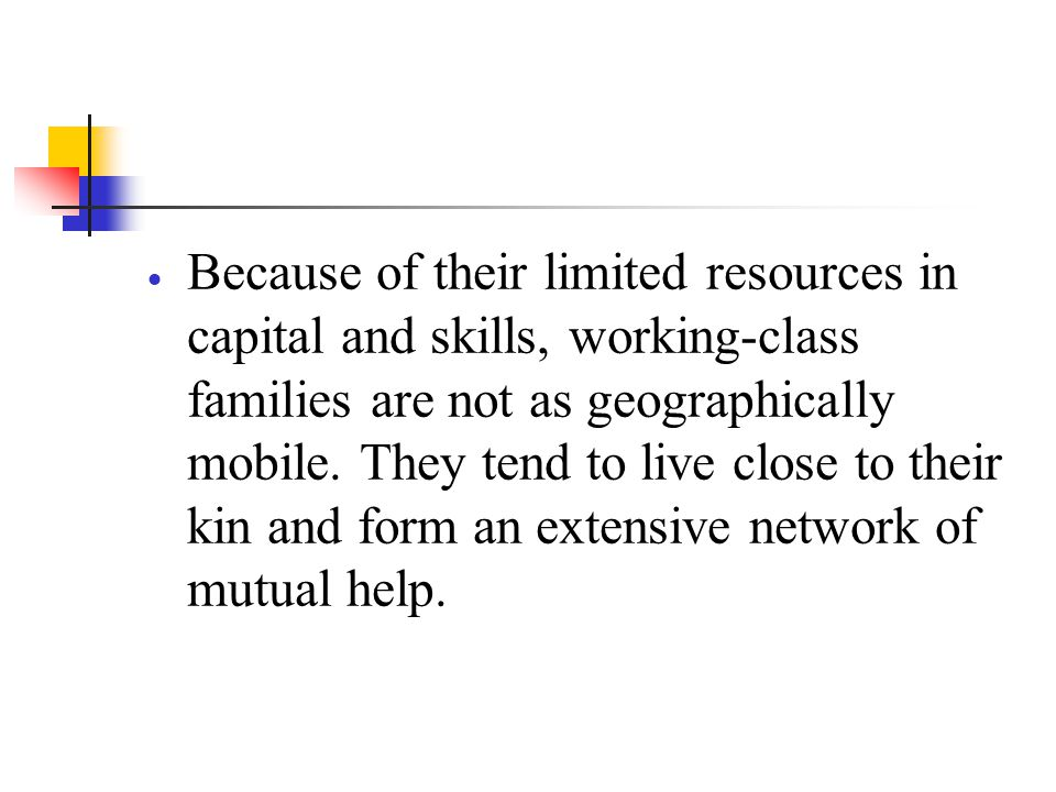 Because of their limited resources in capital and skills, working-class families are not as geographically mobile.