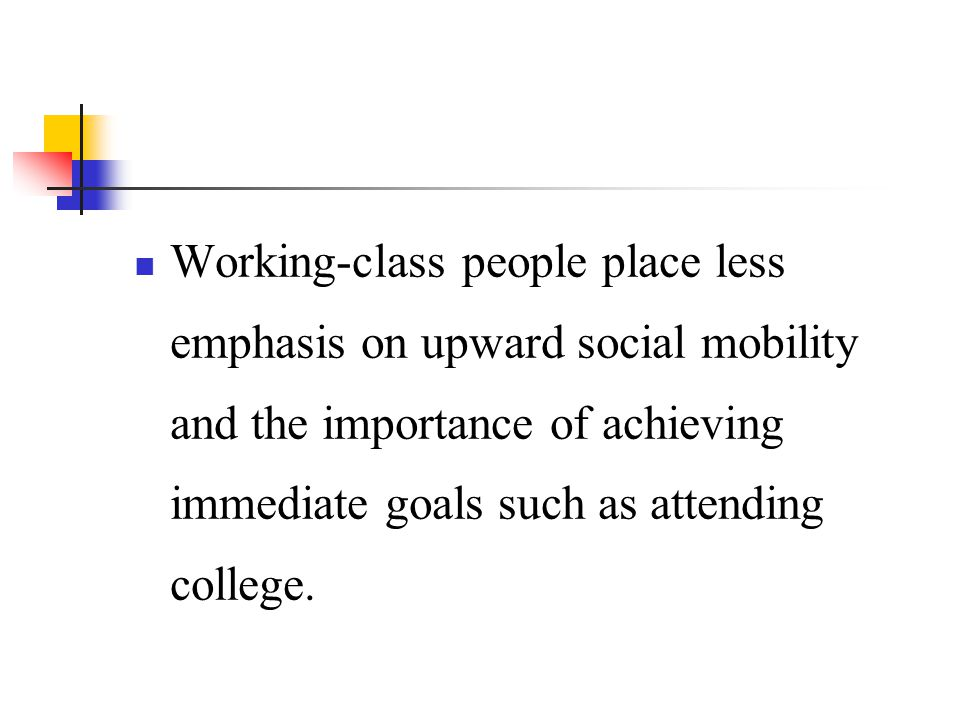 Working-class people place less emphasis on upward social mobility and the importance of achieving immediate goals such as attending college.