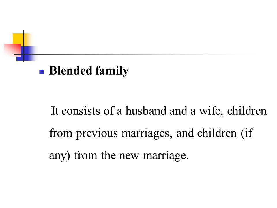 Blended family It consists of a husband and a wife, children from previous marriages, and children (if any) from the new marriage.