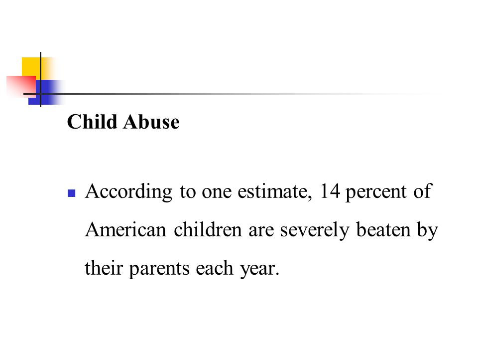 Child Abuse According to one estimate, 14 percent of American children are severely beaten by their parents each year.