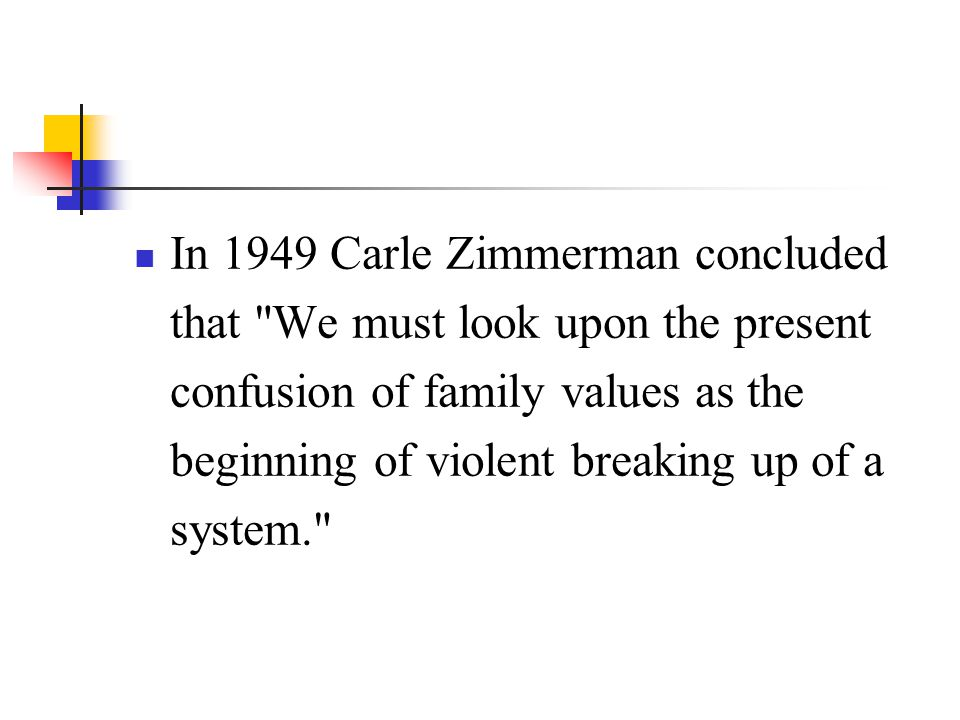 In 1949 Carle Zimmerman concluded that We must look upon the present confusion of family values as the beginning of violent breaking up of a system.