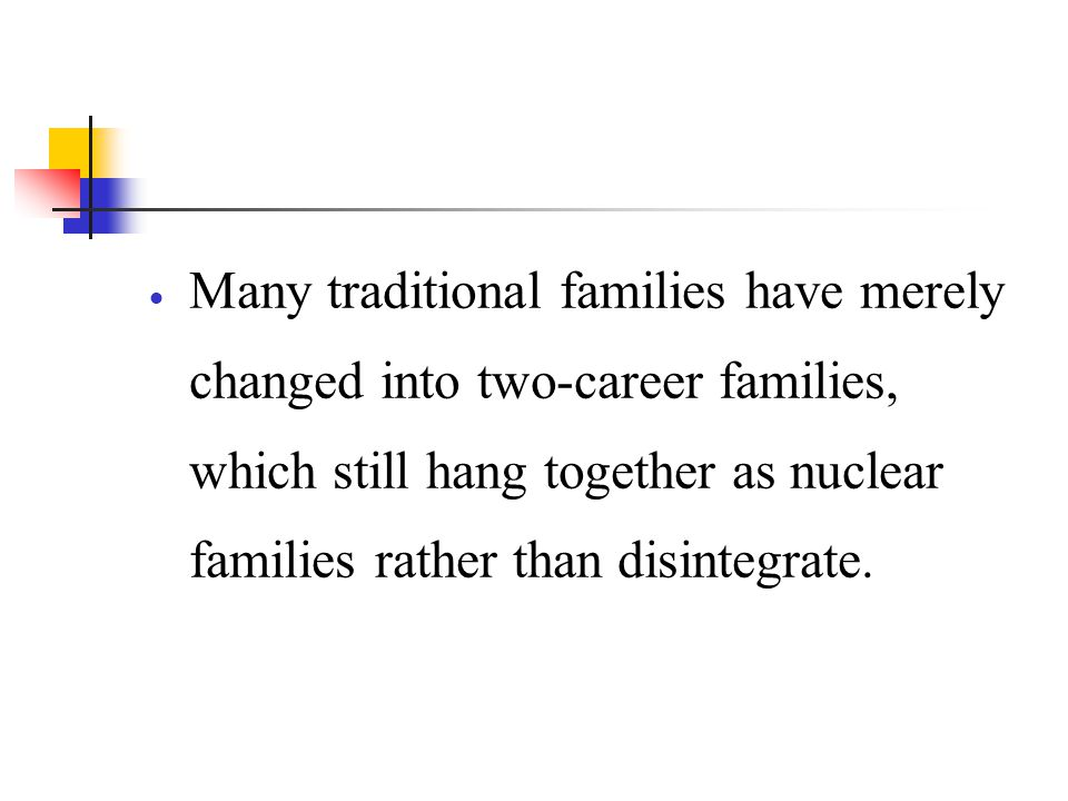 Many traditional families have merely changed into two-career families, which still hang together as nuclear families rather than disintegrate.