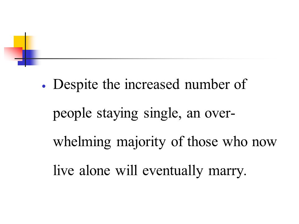 Despite the increased number of people staying single, an over-whelming majority of those who now live alone will eventually marry.