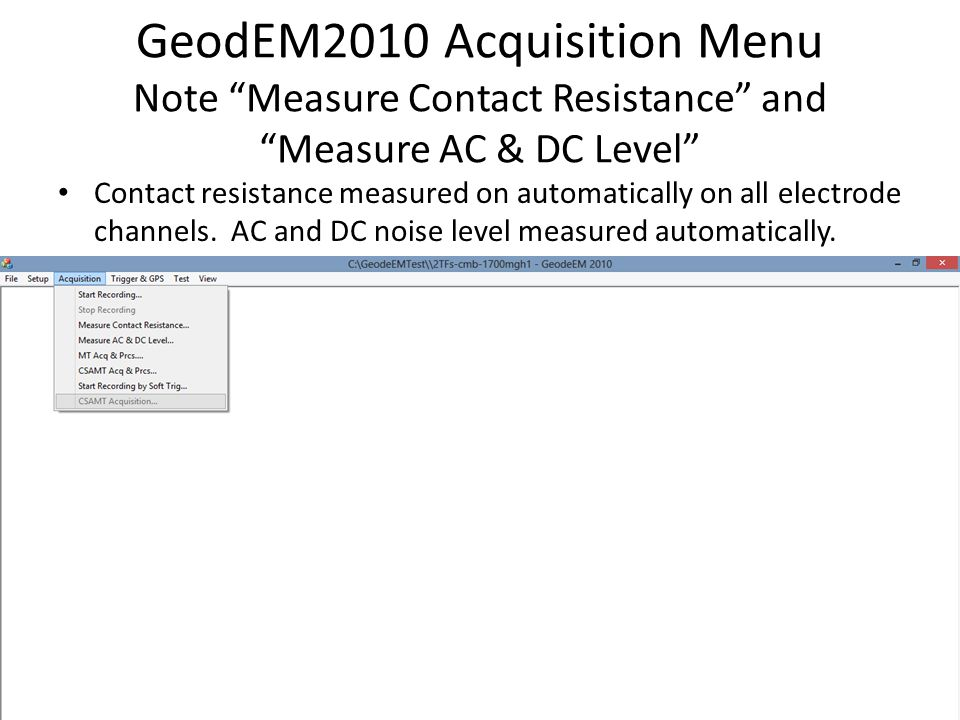 GeodEM2010 Acquisition Menu Note Measure Contact Resistance and Measure AC & DC Level