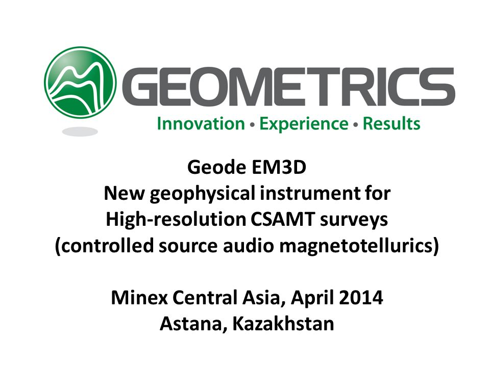 Geode EM3D New geophysical instrument for High-resolution CSAMT surveys (controlled source audio magnetotellurics) Minex Central Asia, April 2014 Astana, Kazakhstan
