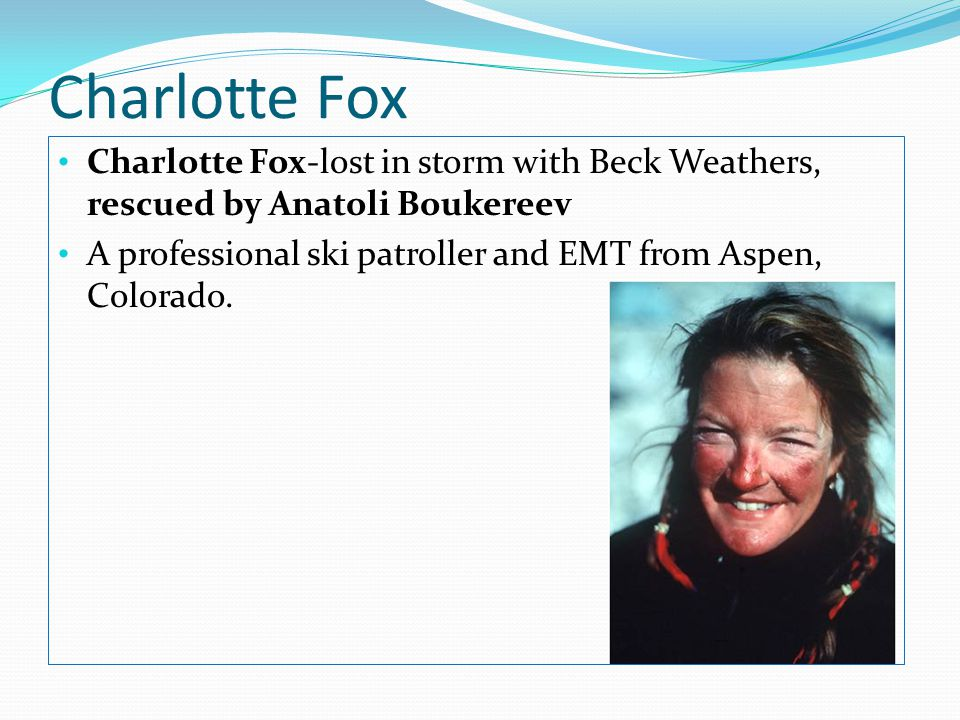 Charlotte Fox Charlotte Fox-lost in storm with Beck Weathers, rescued by Anatoli Boukereev.