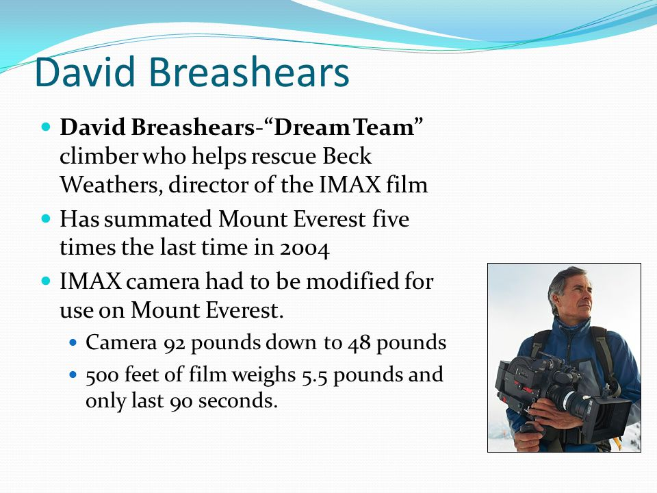 David Breashears David Breashears- Dream Team climber who helps rescue Beck Weathers, director of the IMAX film.