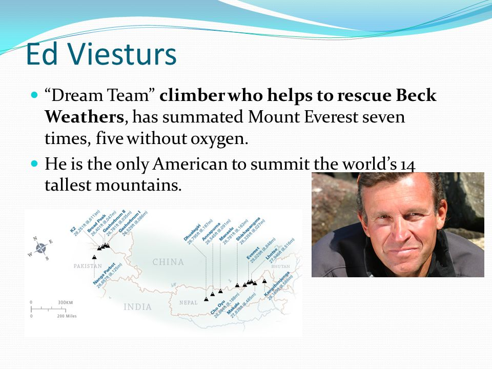 Ed Viesturs Dream Team climber who helps to rescue Beck Weathers, has summated Mount Everest seven times, five without oxygen.
