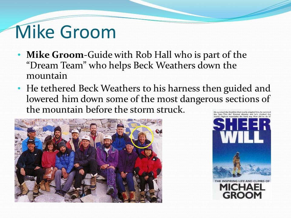 Mike Groom Mike Groom-Guide with Rob Hall who is part of the Dream Team who helps Beck Weathers down the mountain.