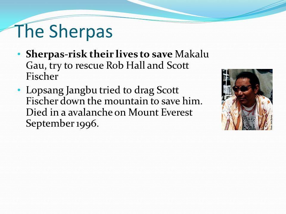 The Sherpas Sherpas-risk their lives to save Makalu Gau, try to rescue Rob Hall and Scott Fischer.