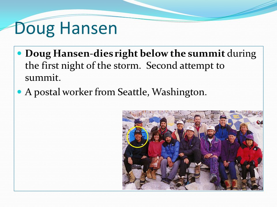 Doug Hansen Doug Hansen-dies right below the summit during the first night of the storm. Second attempt to summit.