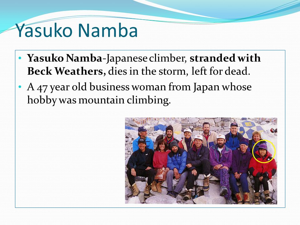 Yasuko Namba Yasuko Namba-Japanese climber, stranded with Beck Weathers, dies in the storm, left for dead.