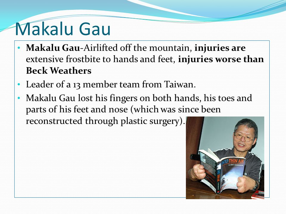 Makalu Gau Makalu Gau-Airlifted off the mountain, injuries are extensive frostbite to hands and feet, injuries worse than Beck Weathers.