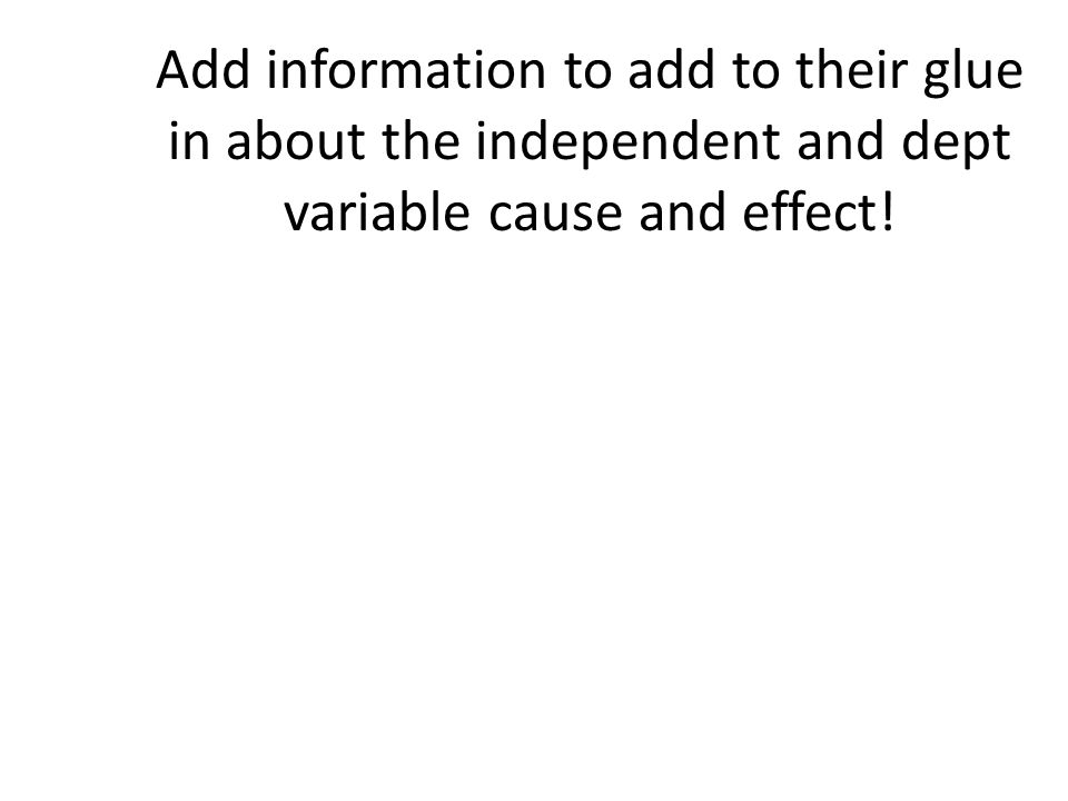Add information to add to their glue in about the independent and dept variable cause and effect!