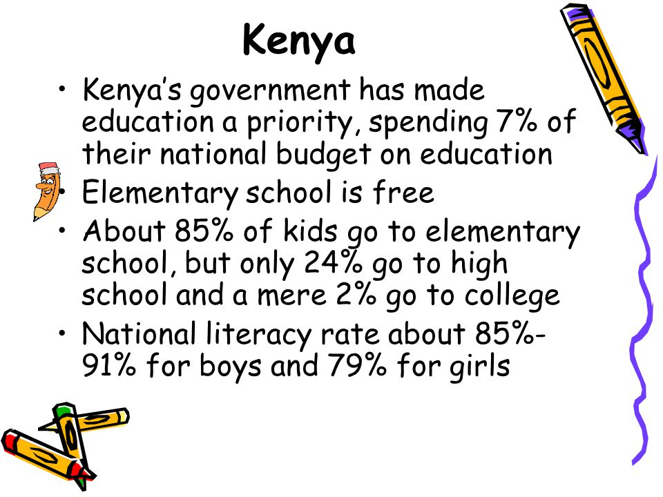 Kenya Kenya's government has made education a priority, spending 7% of their national budget on education.