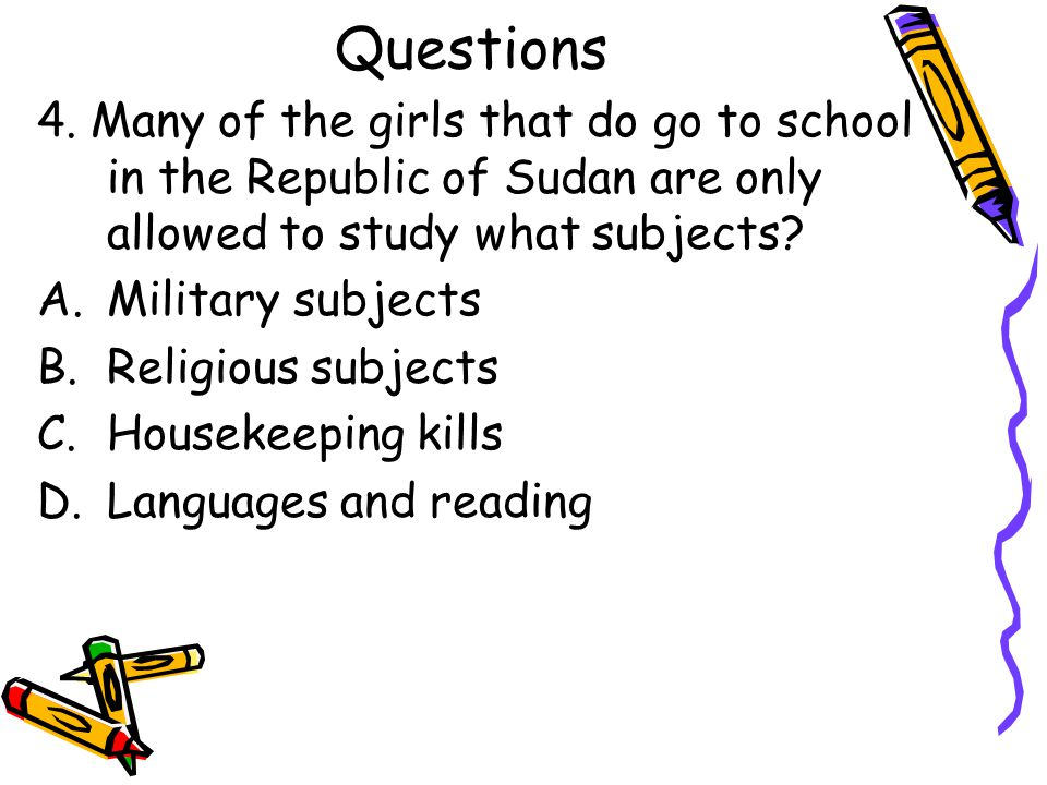 Questions 4. Many of the girls that do go to school in the Republic of Sudan are only allowed to study what subjects