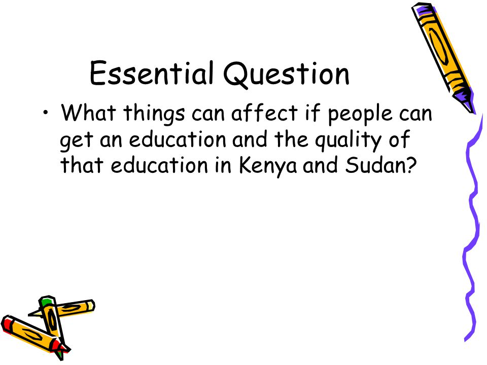 Essential Question What things can affect if people can get an education and the quality of that education in Kenya and Sudan