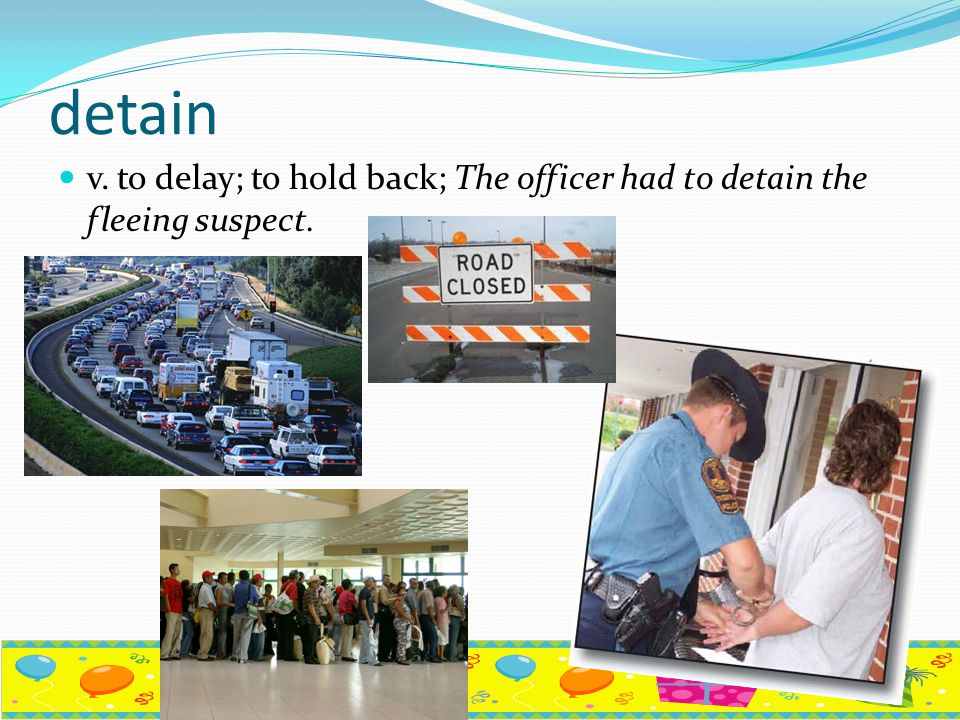 detain v. to delay; to hold back; The officer had to detain the fleeing suspect.