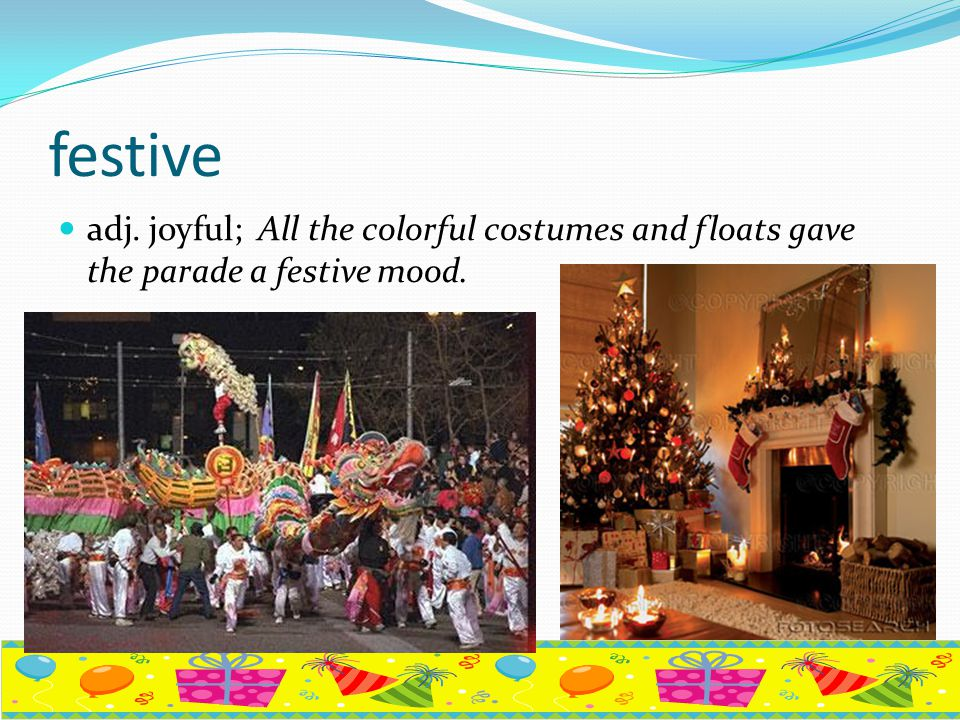 festive adj. joyful; All the colorful costumes and floats gave the parade a festive mood.