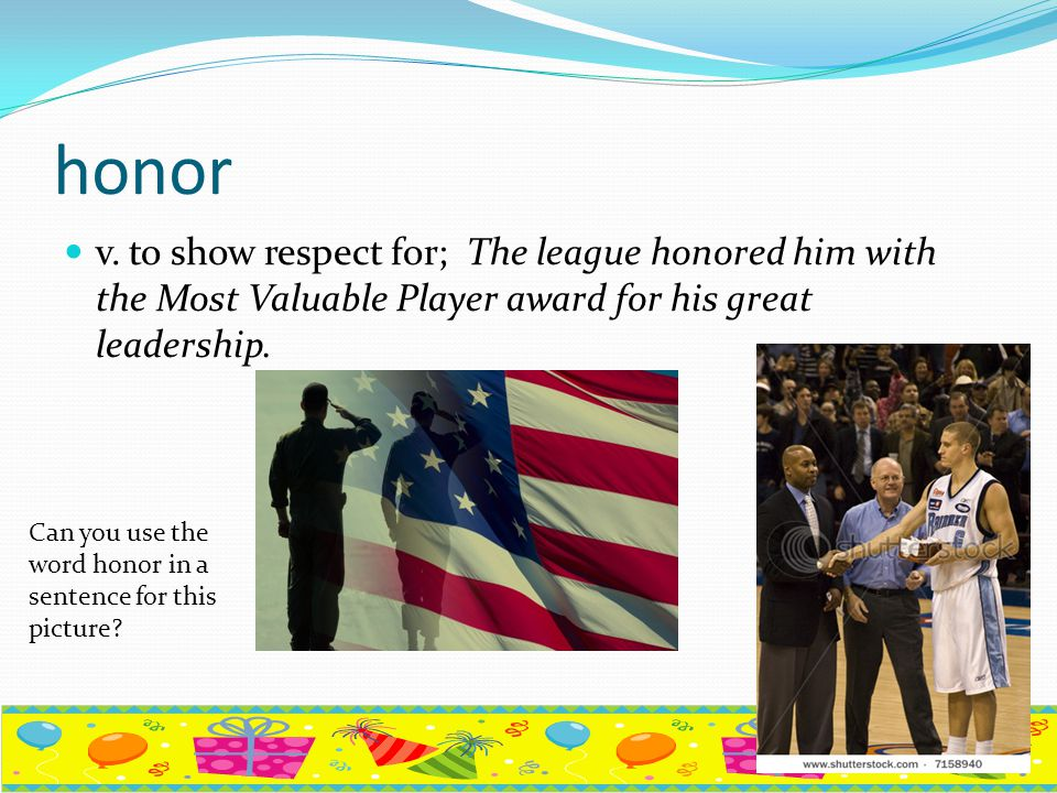 honor v. to show respect for; The league honored him with the Most Valuable Player award for his great leadership.