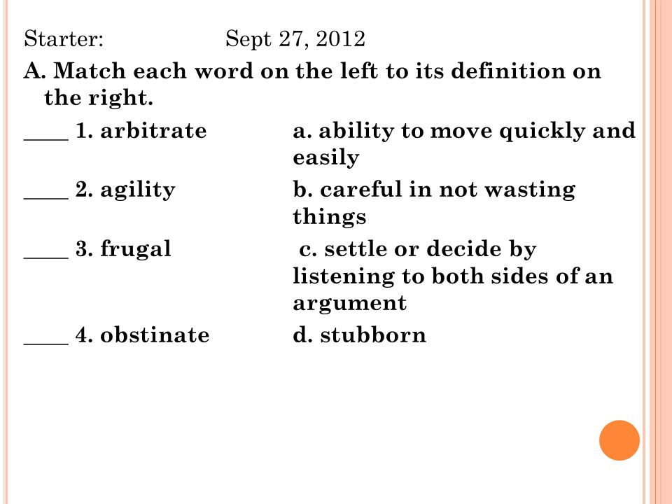 Starter: Sept 27, 2012 A. Match each word on the left to its definition on the right. ____ 1. arbitrate a. ability to move quickly and easily ____ 2. agility b. careful in not wasting things ____ 3. frugal c. settle or decide by listening to both sides of an argument ____ 4. obstinate d. stubborn