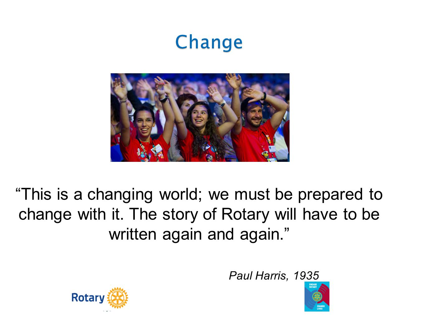 Change This is a changing world; we must be prepared to change with it. The story of Rotary will have to be written again and again.