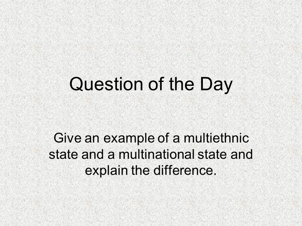 Question of the Day Give an example of a multiethnic state and a multinational state and explain the difference.