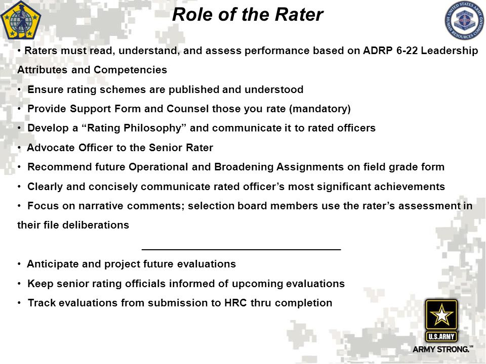 Role of the Rater Raters must read, understand, and assess performance based on ADRP 6-22 Leadership Attributes and Competencies.