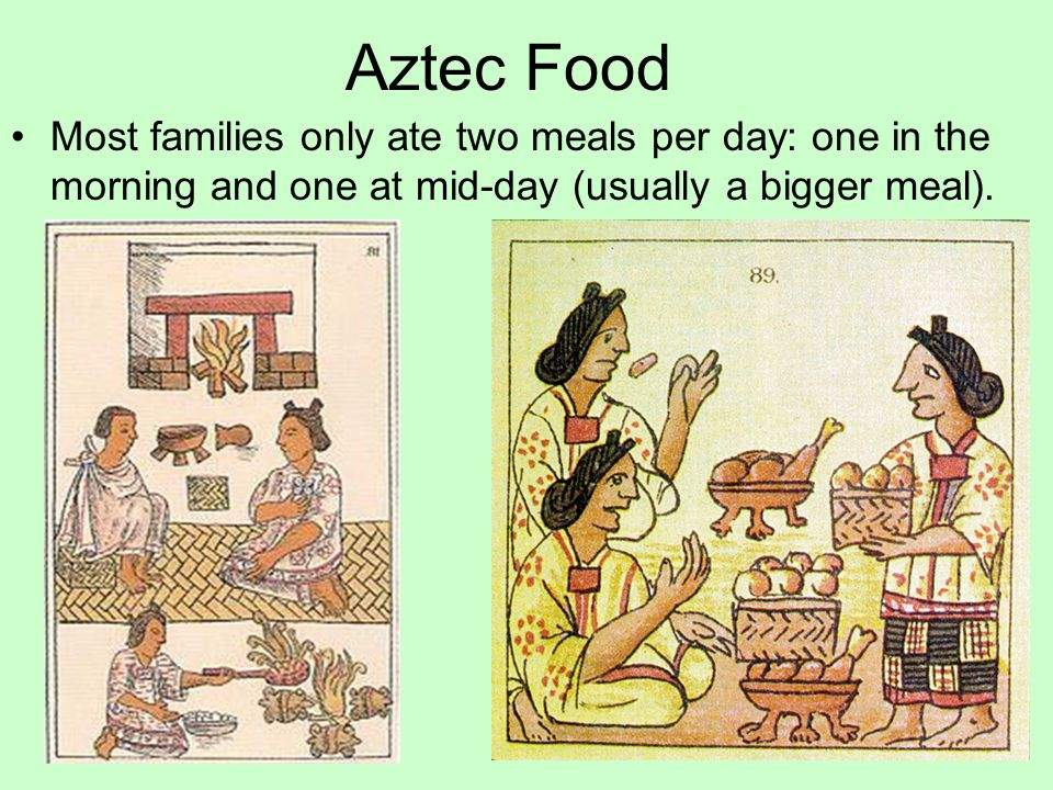 Aztec Food Most families only ate two meals per day: one in the morning and one at mid-day (usually a bigger meal).
