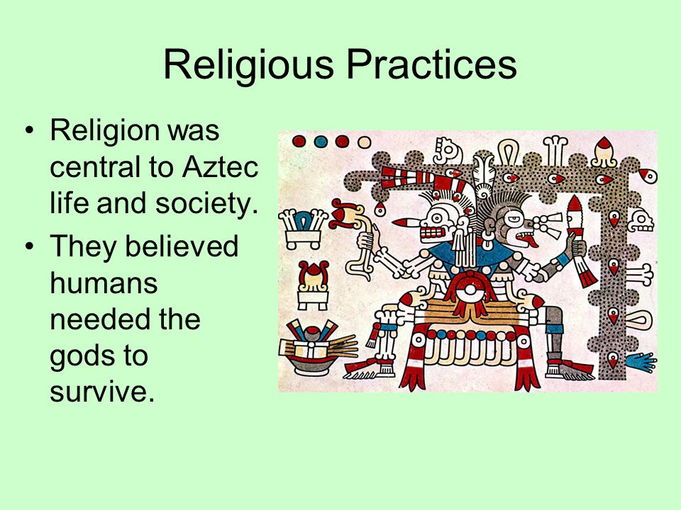 Religious Practices Religion was central to Aztec life and society.