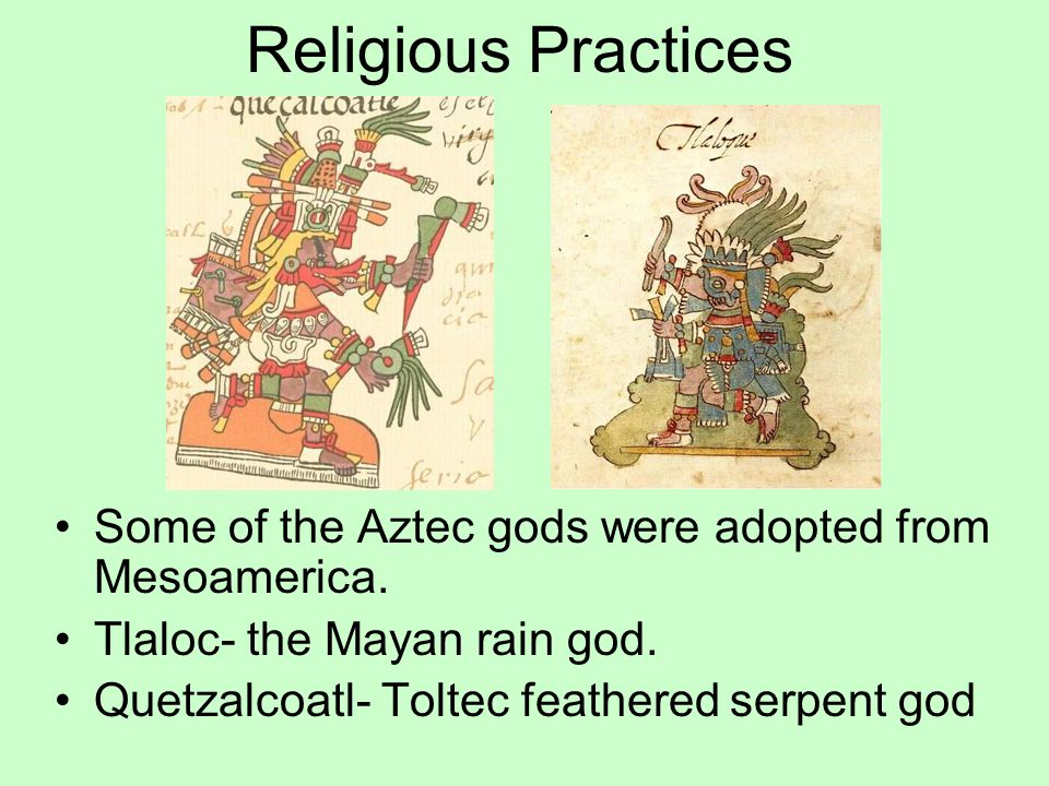 Religious Practices Some of the Aztec gods were adopted from Mesoamerica. Tlaloc- the Mayan rain god.
