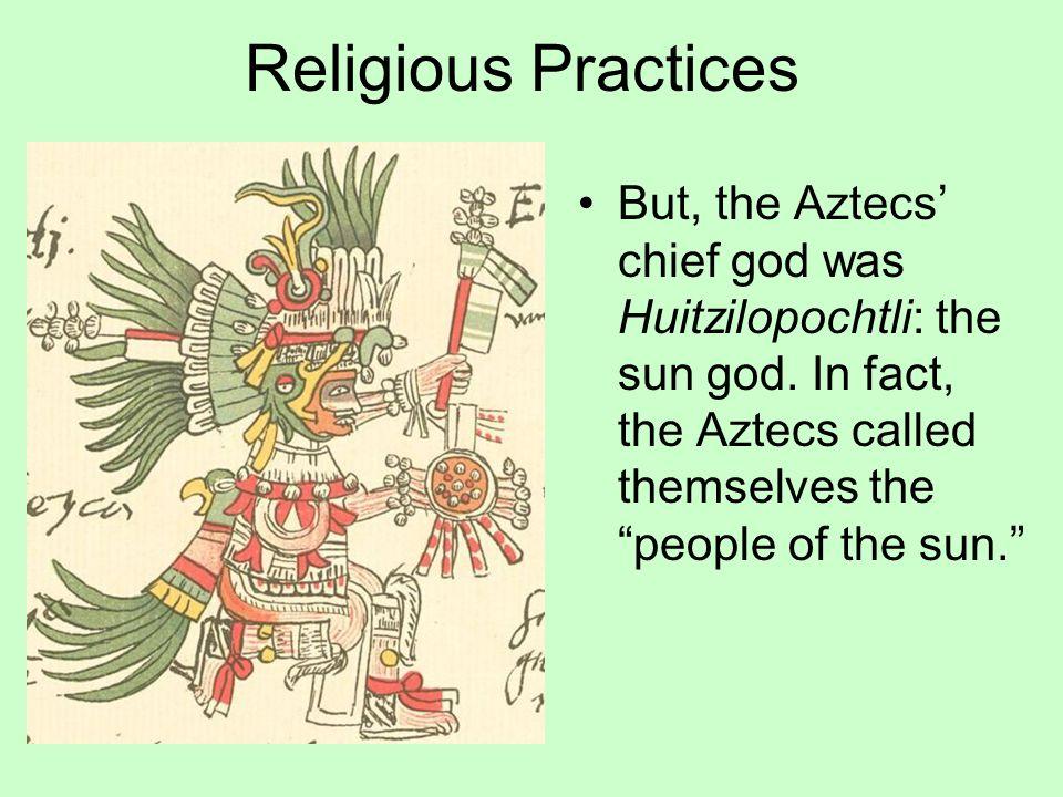 Religious Practices But, the Aztecs' chief god was Huitzilopochtli: the sun god.