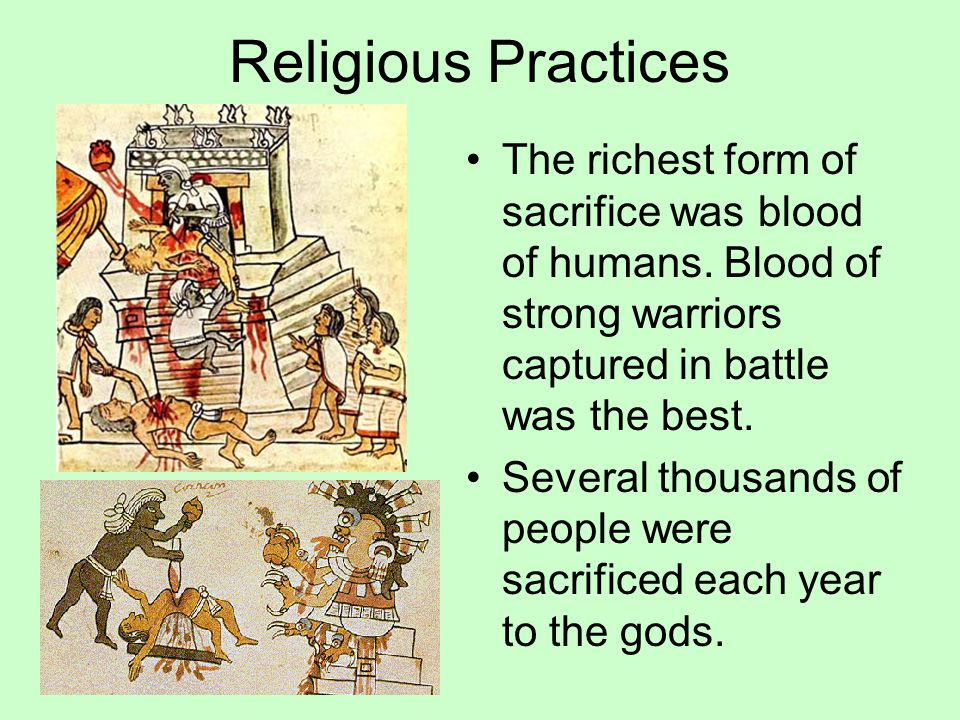 Religious Practices The richest form of sacrifice was blood of humans. Blood of strong warriors captured in battle was the best.