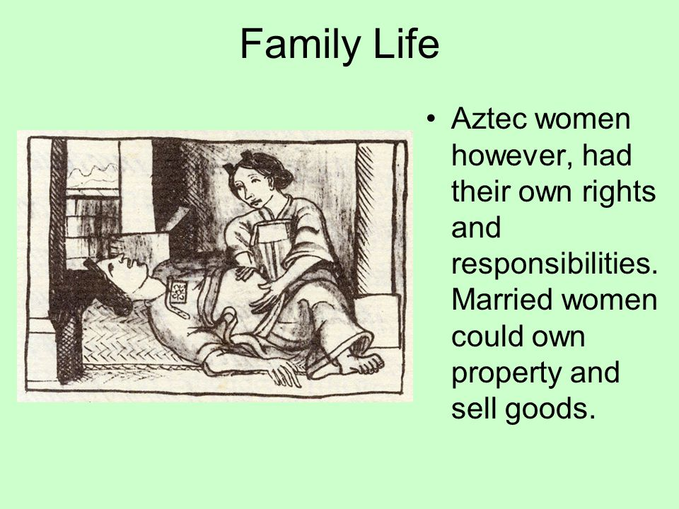Family Life Aztec women however, had their own rights and responsibilities.