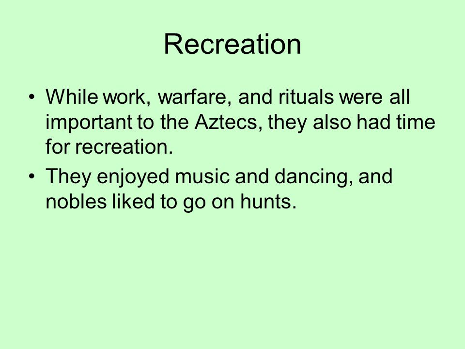 Recreation While work, warfare, and rituals were all important to the Aztecs, they also had time for recreation.