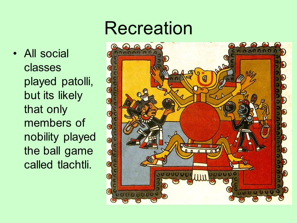 Recreation All social classes played patolli, but its likely that only members of nobility played the ball game called tlachtli.