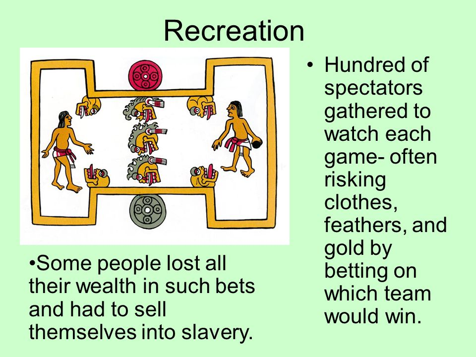 Recreation Hundred of spectators gathered to watch each game- often risking clothes, feathers, and gold by betting on which team would win.