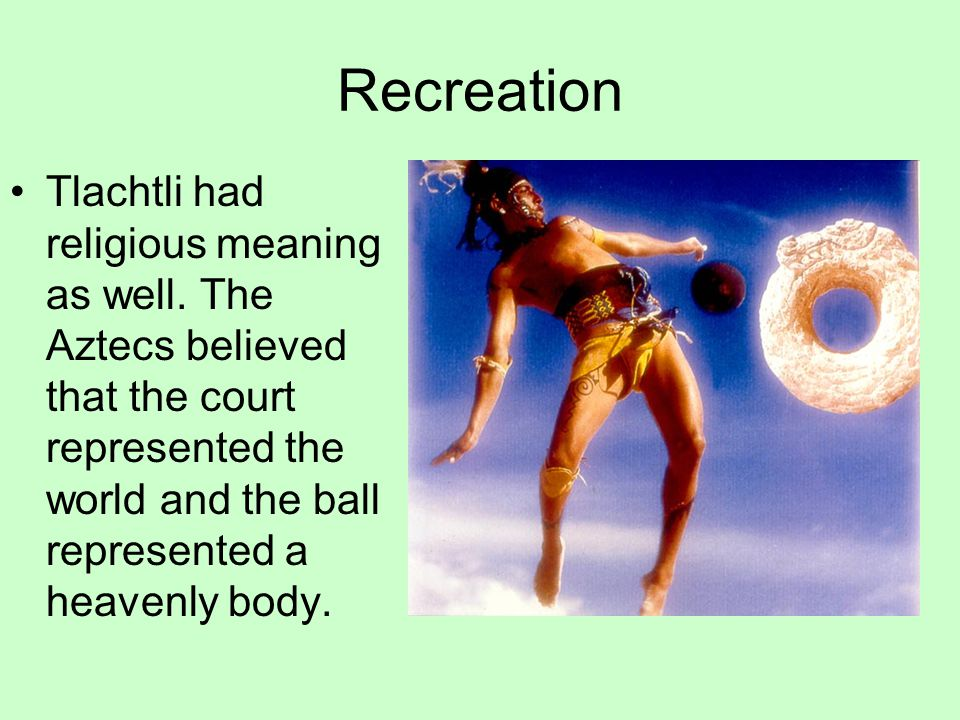 Recreation Tlachtli had religious meaning as well.