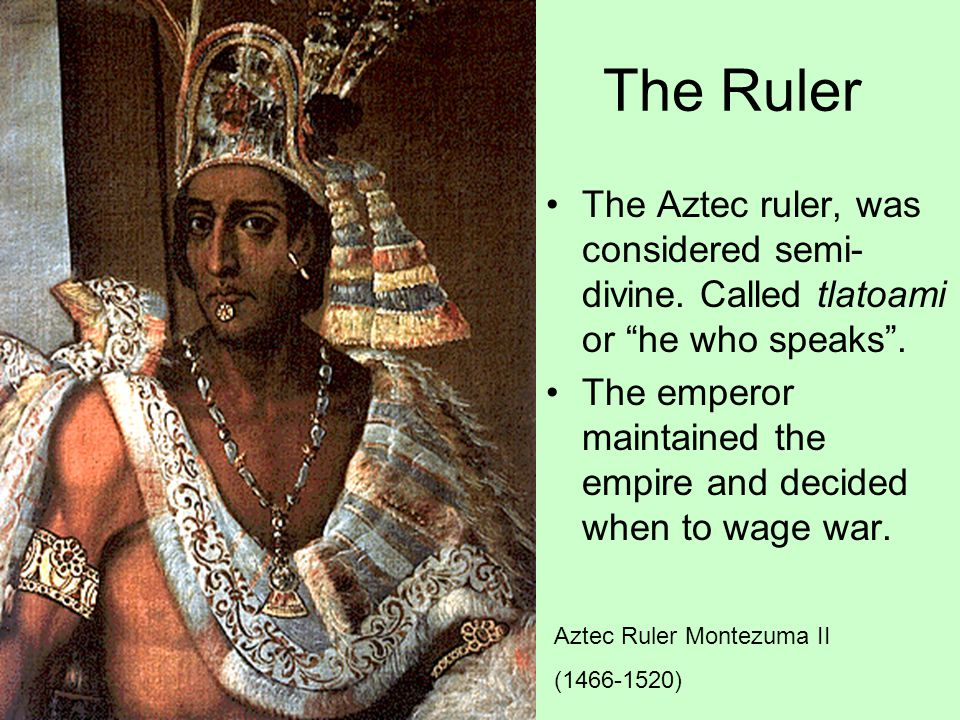 The Ruler The Aztec ruler, was considered semi-divine. Called tlatoami or he who speaks .