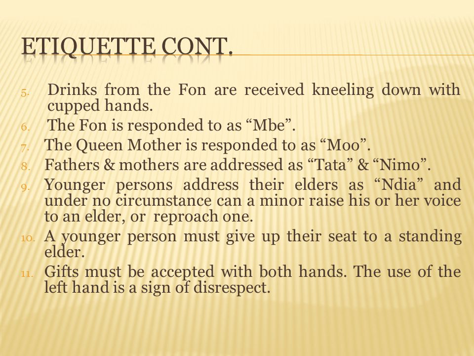 Etiquette Cont. Drinks from the Fon are received kneeling down with cupped hands. The Fon is responded to as Mbe .