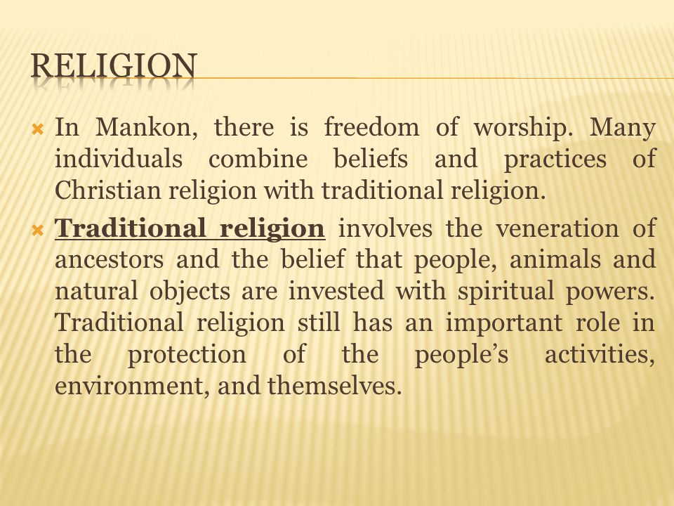 Religion In Mankon, there is freedom of worship. Many individuals combine beliefs and practices of Christian religion with traditional religion.