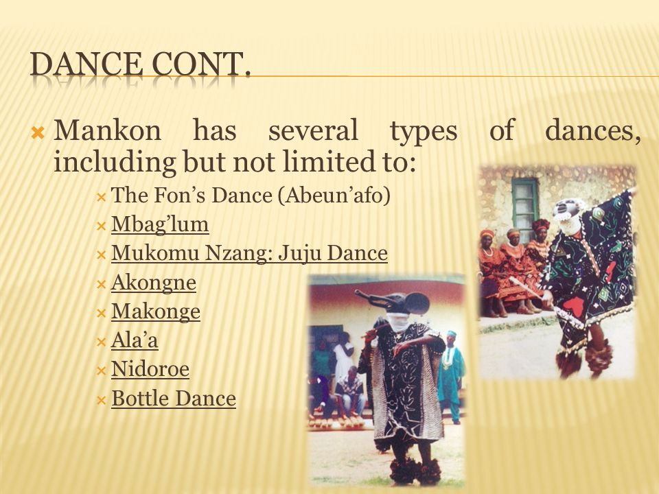 Dance cont. Mankon has several types of dances, including but not limited to: The Fon's Dance (Abeun'afo)