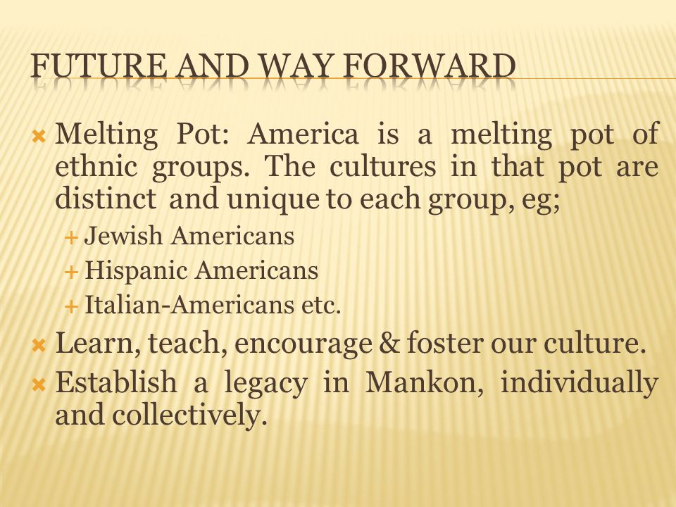 Future And Way Forward Melting Pot: America is a melting pot of ethnic groups. The cultures in that pot are distinct and unique to each group, eg;