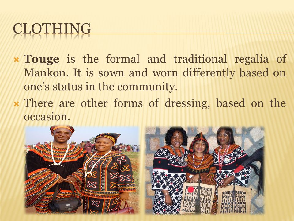 Clothing Touge is the formal and traditional regalia of Mankon. It is sown and worn differently based on one's status in the community.