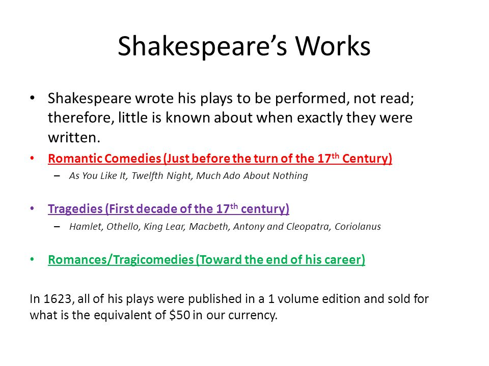 Shakespeare's Works Shakespeare wrote his plays to be performed, not read; therefore, little is known about when exactly they were written.