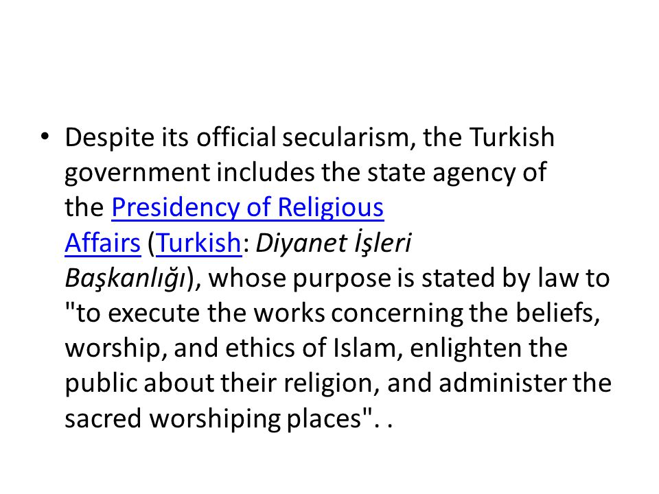 Despite its official secularism, the Turkish government includes the state agency of the Presidency of Religious Affairs (Turkish: Diyanet İşleri Başkanlığı), whose purpose is stated by law to to execute the works concerning the beliefs, worship, and ethics of Islam, enlighten the public about their religion, and administer the sacred worshiping places . .