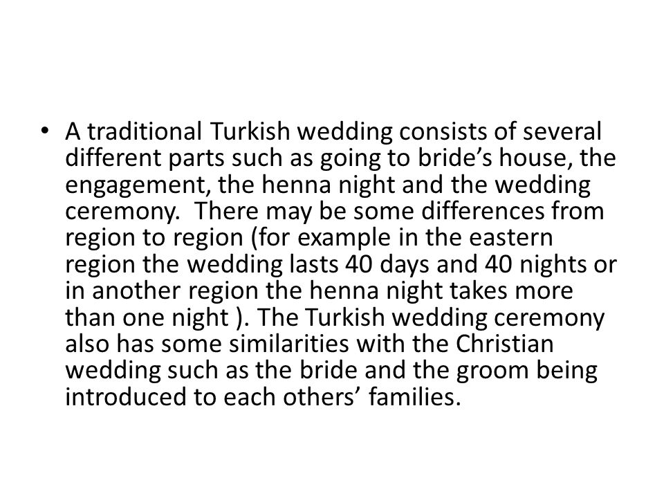A traditional Turkish wedding consists of several different parts such as going to bride's house, the engagement, the henna night and the wedding ceremony. There may be some differences from region to region (for example in the eastern region the wedding lasts 40 days and 40 nights or in another region the henna night takes more than one night ).