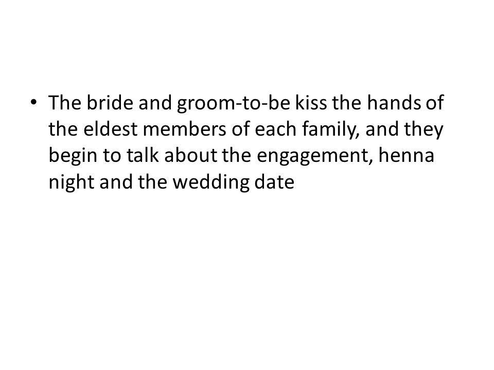 The bride and groom-to-be kiss the hands of the eldest members of each family, and they begin to talk about the engagement, henna night and the wedding date