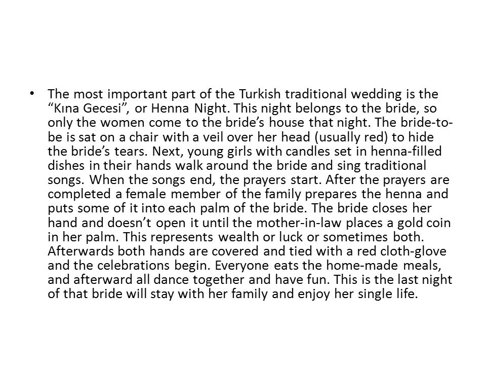 The most important part of the Turkish traditional wedding is the Kına Gecesi , or Henna Night.