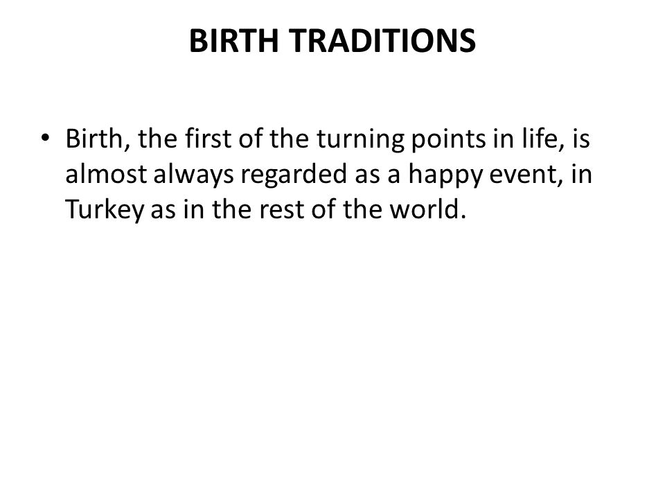 BIRTH TRADITIONS Birth, the first of the turning points in life, is almost always regarded as a happy event, in Turkey as in the rest of the world.